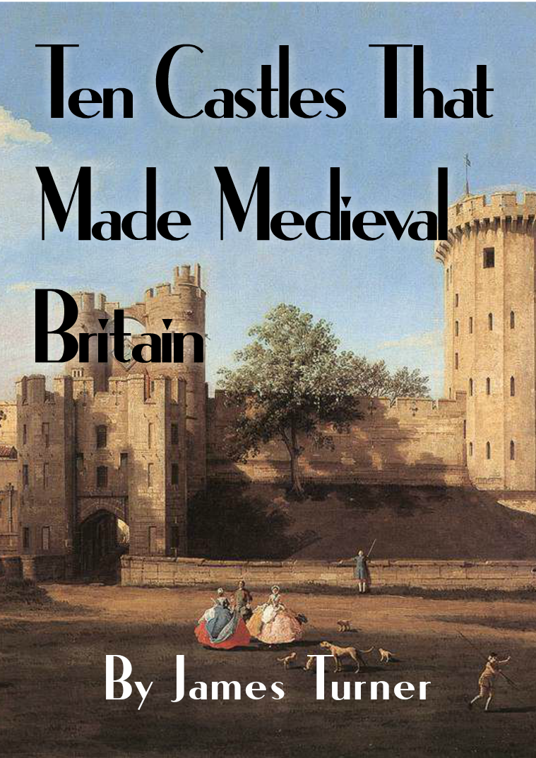 Ten Castles that Made Medieval Britain By James Turner