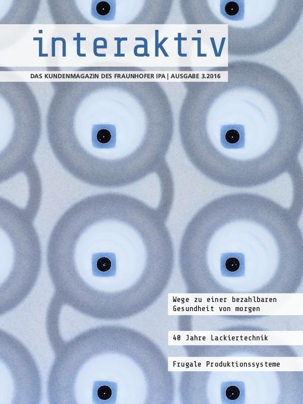 Interaktiv - Das Kundenmagazin des Fraunhofer IPA 3.2016