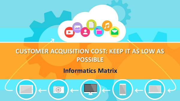 Informatics matrix CUSTOMER ACQUISITION COST: KEEP IT AS LOW AS POSSI