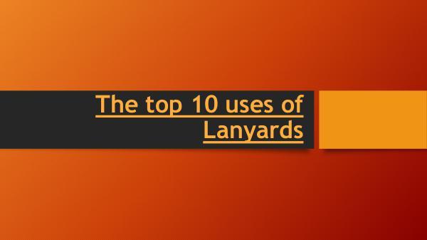 The top 10 uses of Lanyards The top 10 uses of Lanyards
