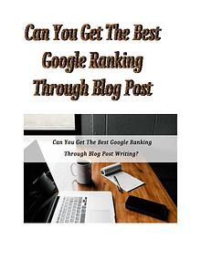 Can You Get The Best Google Ranking Through Blog Post Writing?
