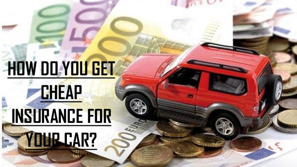 HOW DO YOU GET CHEAP INSURANCE FOR YOUR CAR