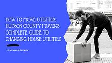 HOW TO MOVE UTILITIES: HUDSON COUNTY MOVERS COMPLETE GUIDE TO CHANGIN