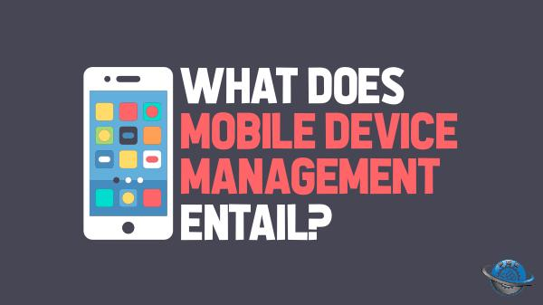 Mobile Device Management What Does Mobile Device Management Entail?